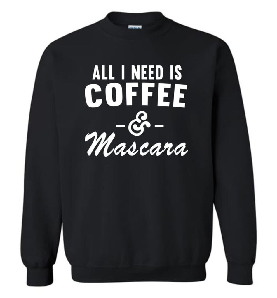 Coffee And Mascara Coffee Shirt Mascara Shirt All I Need Is Coffee And Mascara Shirt,Hoodie Sweater Sweatshirt - Black /