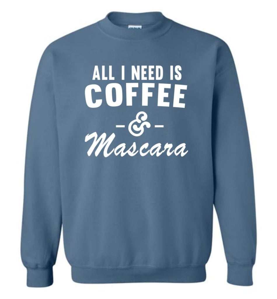 Coffee And Mascara Coffee Shirt Mascara Shirt All I Need Is Coffee And Mascara Shirt,Hoodie Sweater Sweatshirt - Indigo