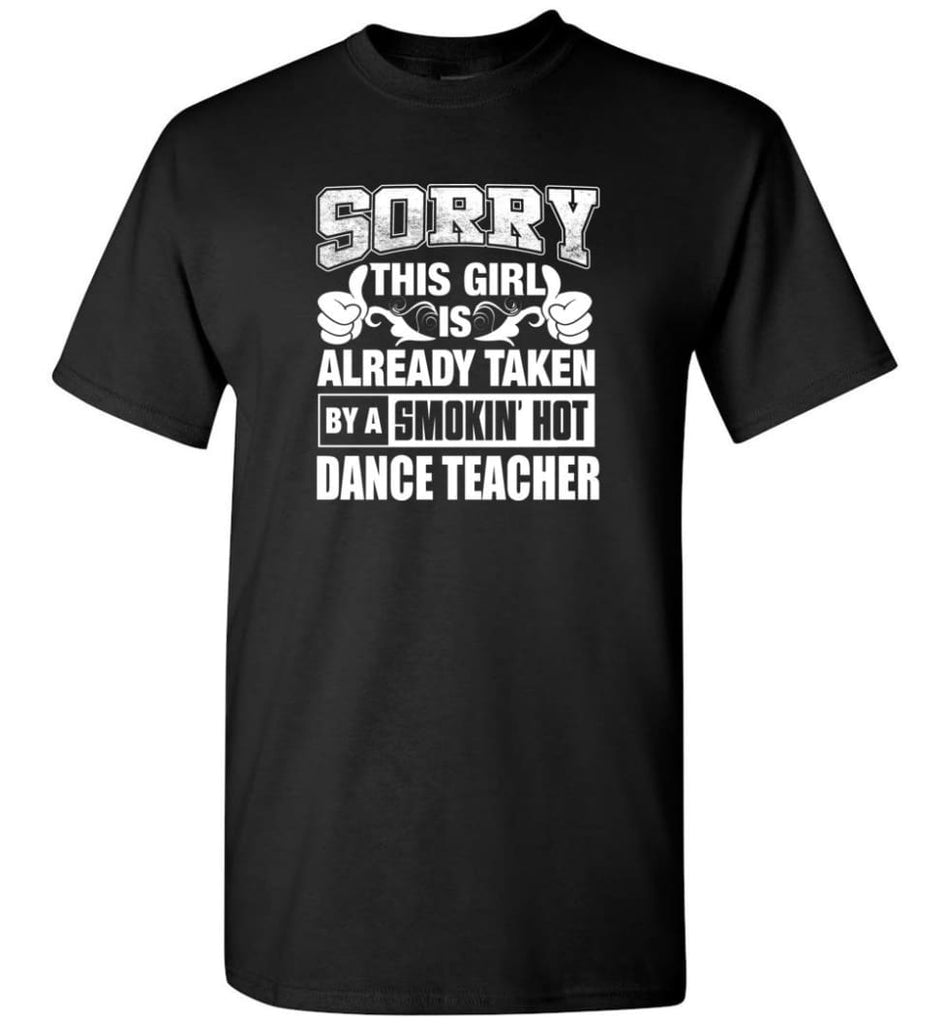 DANCE TEACHER Shirt Sorry This Girl Is Already Taken By A Smokin' Hot - Short Sleeve T-Shirt - Black / S