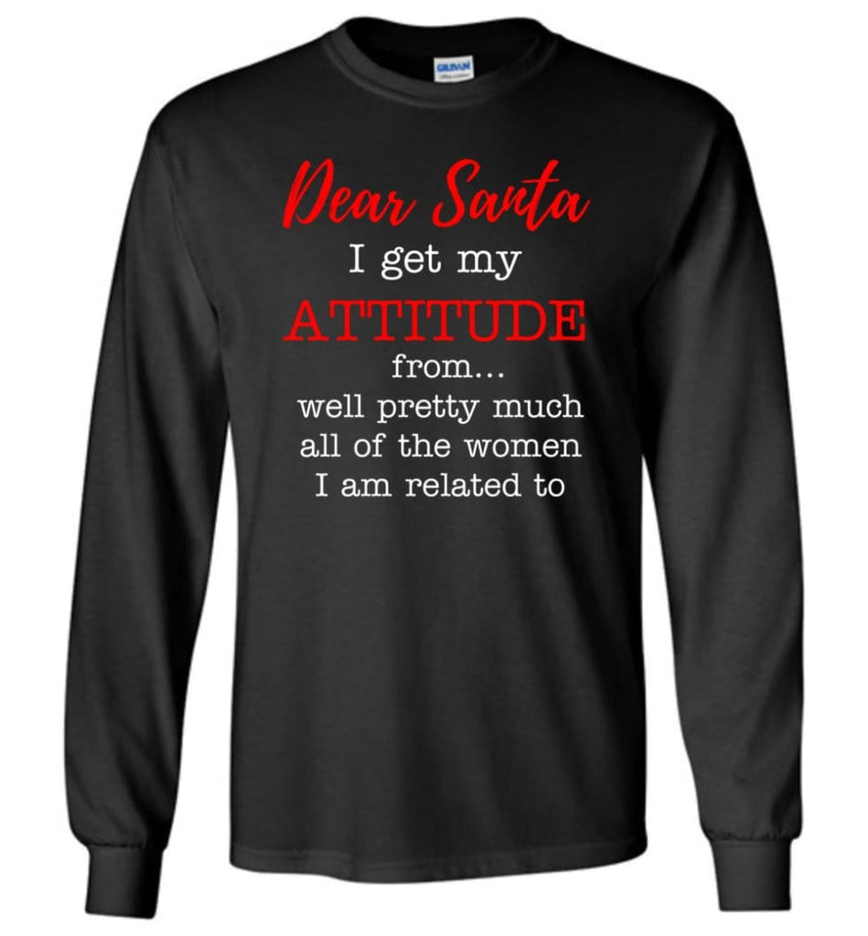 Dear Santa I Get My Attitude From Well Christmas Gift Long Sleeve T-Shirt - Black / M