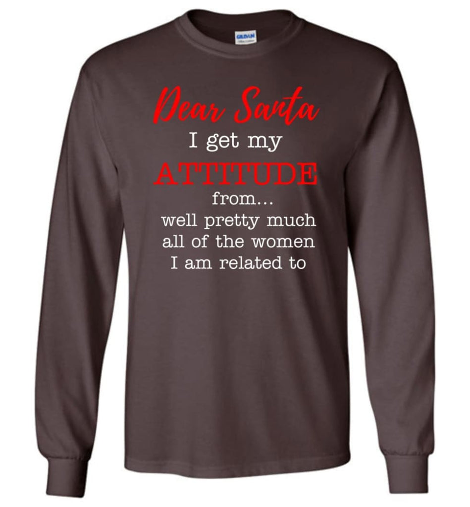 Dear Santa I Get My Attitude From Well Christmas Gift Long Sleeve T-Shirt - Dark Chocolate / M