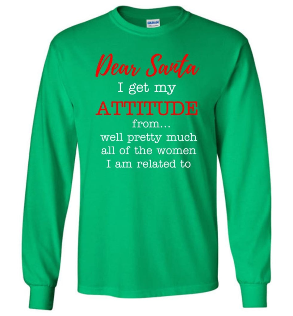 Dear Santa I Get My Attitude From Well Christmas Gift Long Sleeve T-Shirt - Irish Green / M