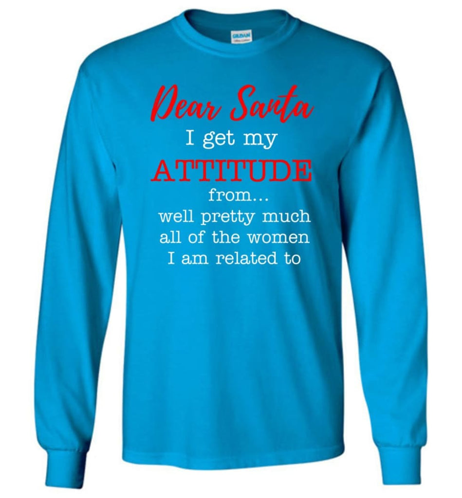 Dear Santa I Get My Attitude From Well Christmas Gift Long Sleeve T-Shirt - Sapphire / M