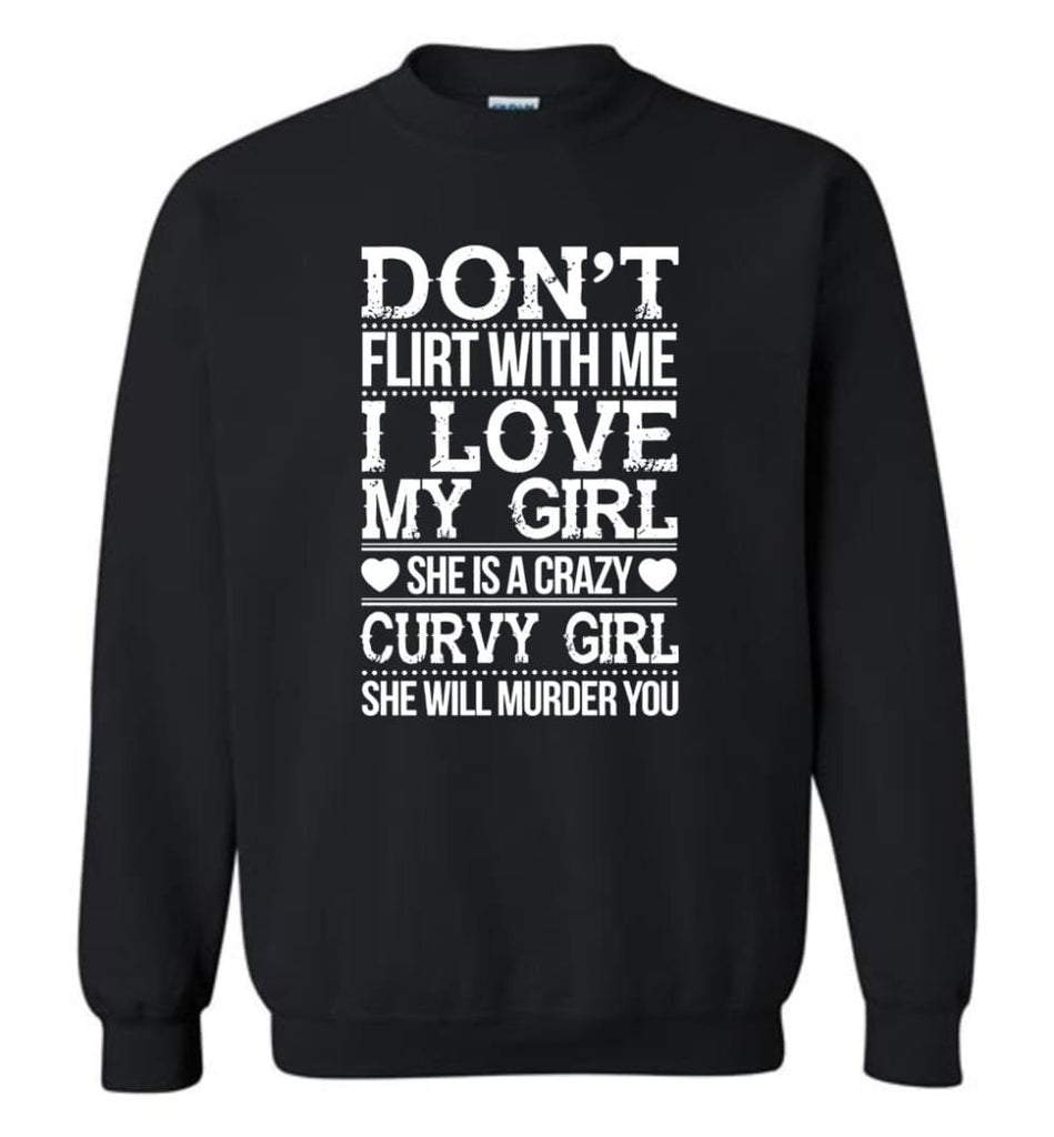 Don'T Flirt With Me I Love My Girl She'S A Crazy Curvy Girl She Will Murder You Shirt Hoodie Sweater Sweatshirt - Black