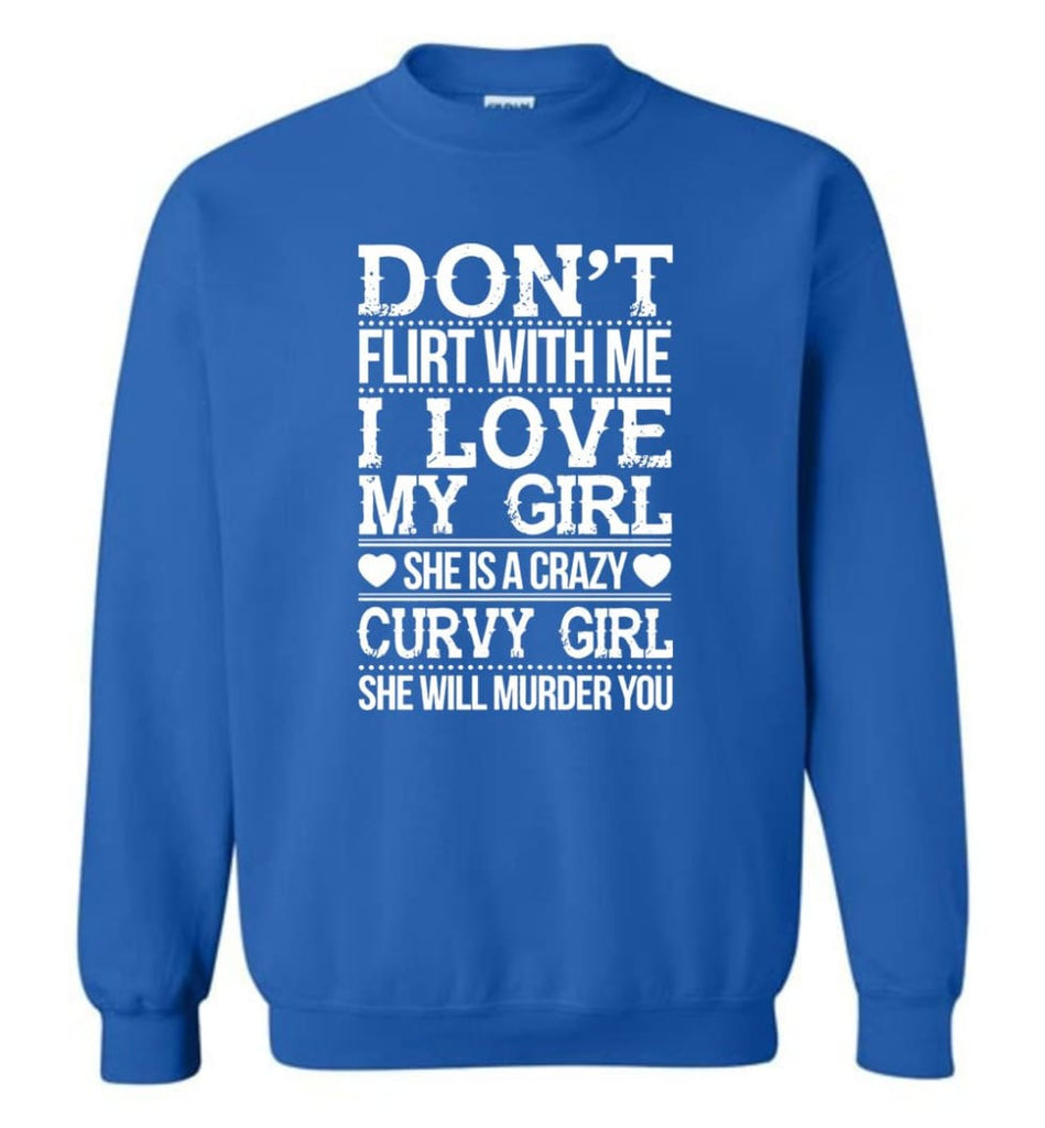 Don'T Flirt With Me I Love My Girl She'S A Crazy Curvy Girl She Will Murder You Shirt Hoodie Sweater Sweatshirt - Royal