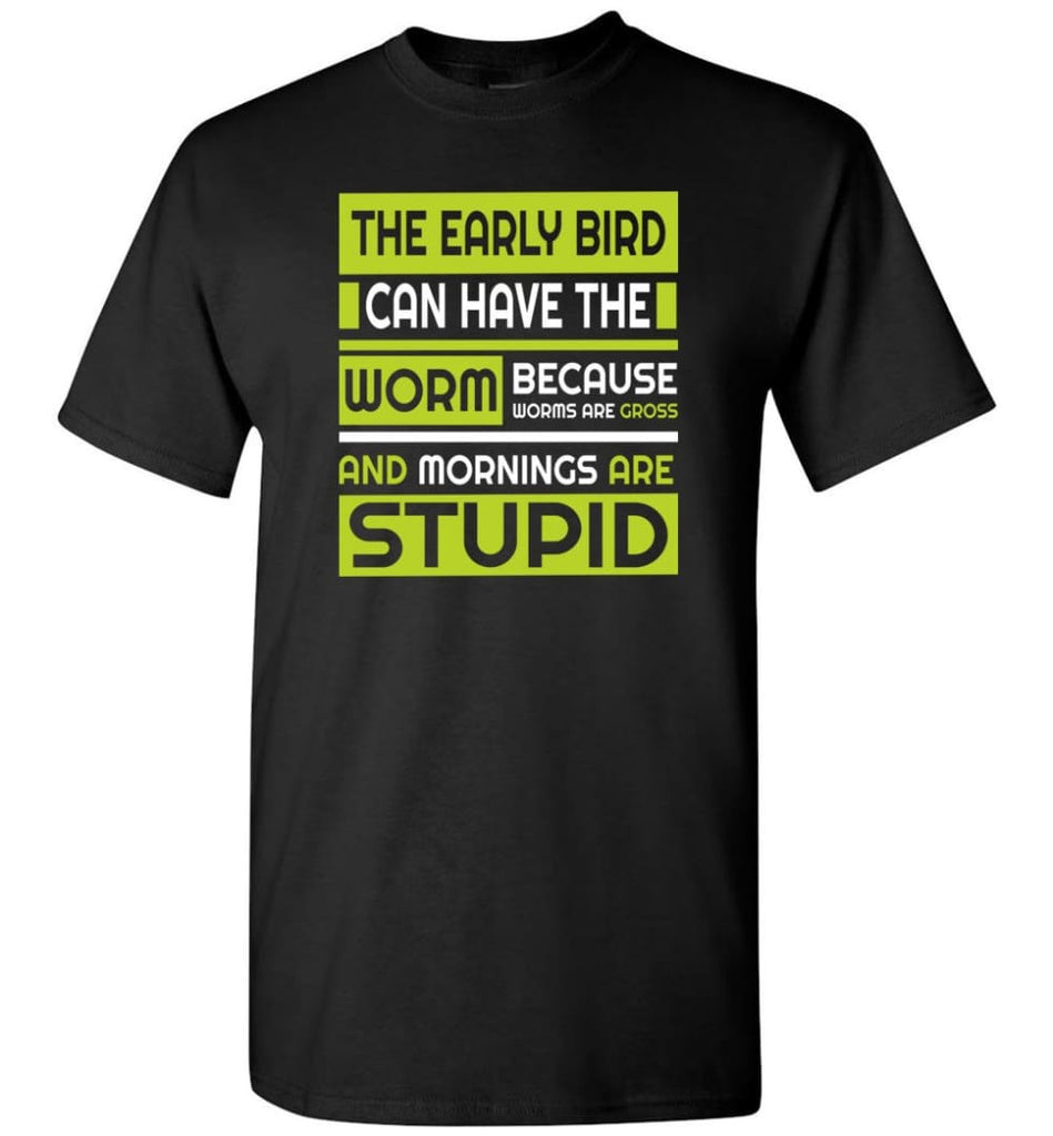 Early Bird Can Have The Worm Novelty Because Worms Are Gross T-Shirt - Black / S