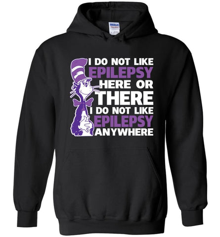 Epilepsy Awareness Hoodies I Do Not Like Epilepsy Here Or There Or Everywhere - Black / M