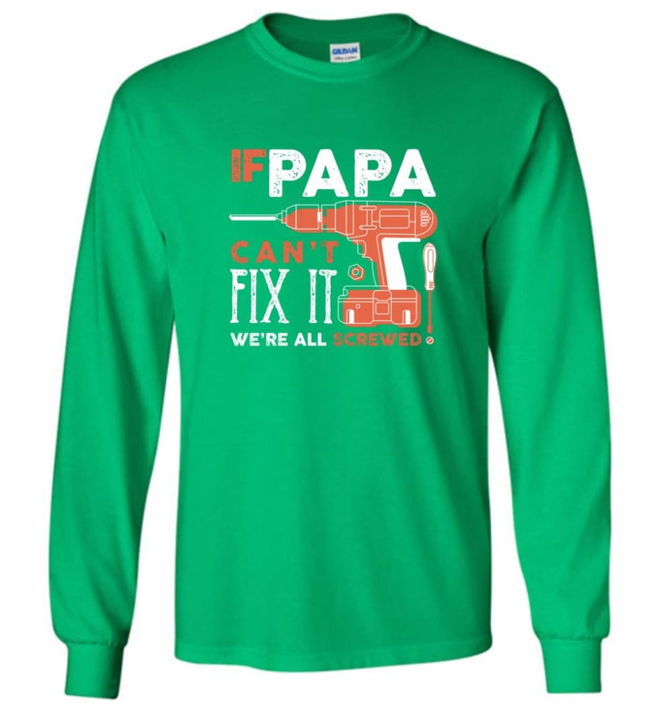 Father's Day Shirt Gift Ideas For Dad Grandpa Daddy Papa Can Fix All Long Sleeve T-Shirt - Irish Green / M