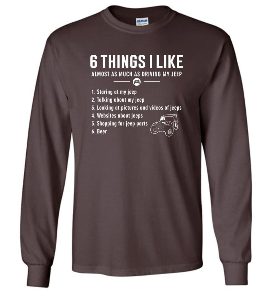 Funny 6 Things I Like Jeep Funny Jeep Owner Long Sleeve T-Shirt - Dark Chocolate / M