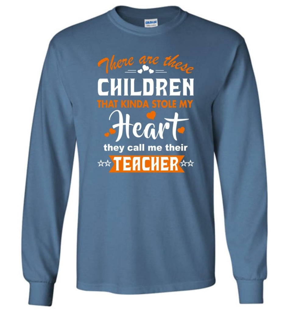 Funny Teacher Shirt There Are These Children That Kinda Stole my Heart Long Sleeve - Indigo Blue / M
