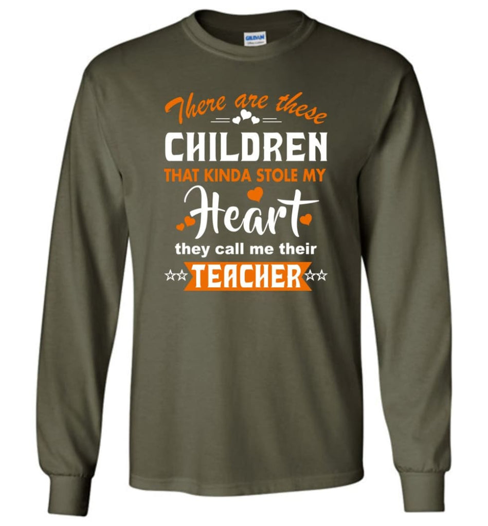 Funny Teacher Shirt There Are These Children That Kinda Stole my Heart Long Sleeve - Military Green / M