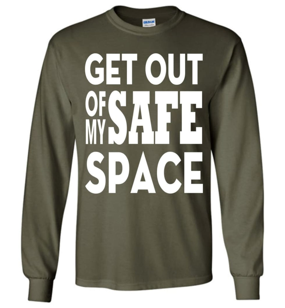 Get Out Of My Safe Space Long Sleeve T-Shirt - Military Green / M