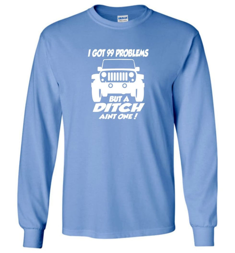 Gift Shirt for Jeep Owners I Got 99 Problesm But A Ditch Aint One Shirt Long Sleeve T-Shirt - Carolina Blue / M
