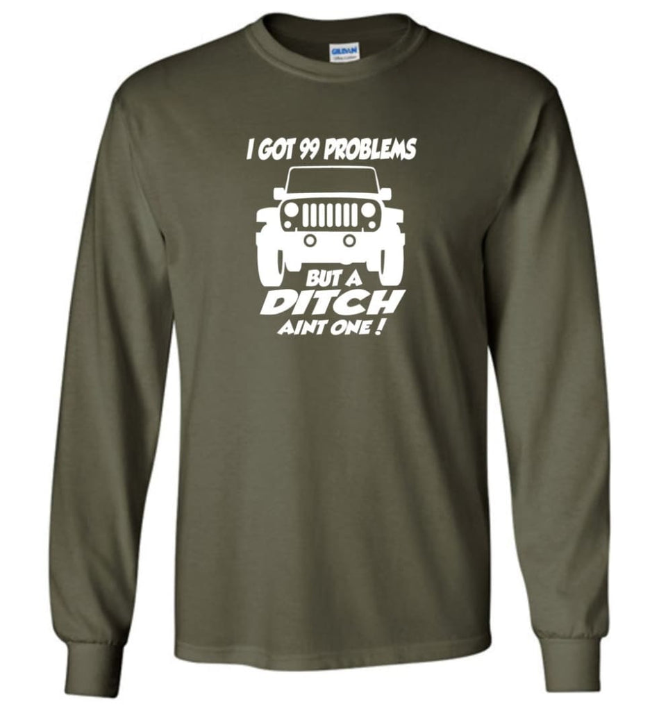 Gift Shirt for Jeep Owners I Got 99 Problesm But A Ditch Aint One Shirt Long Sleeve T-Shirt - Military Green / M