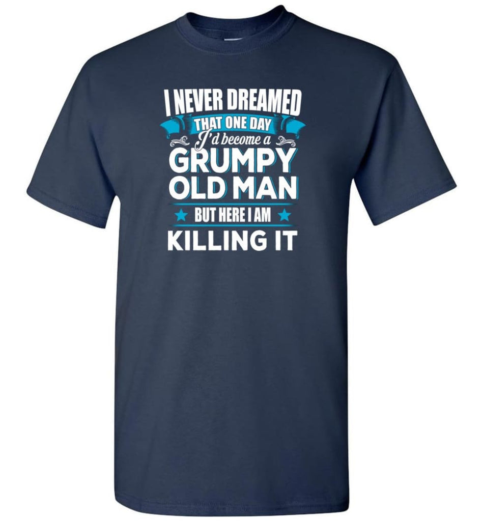 Grumpy Old Man Shirt I Never Dreamed I Become But Here I'M Killing It T-Shirt - Navy / S