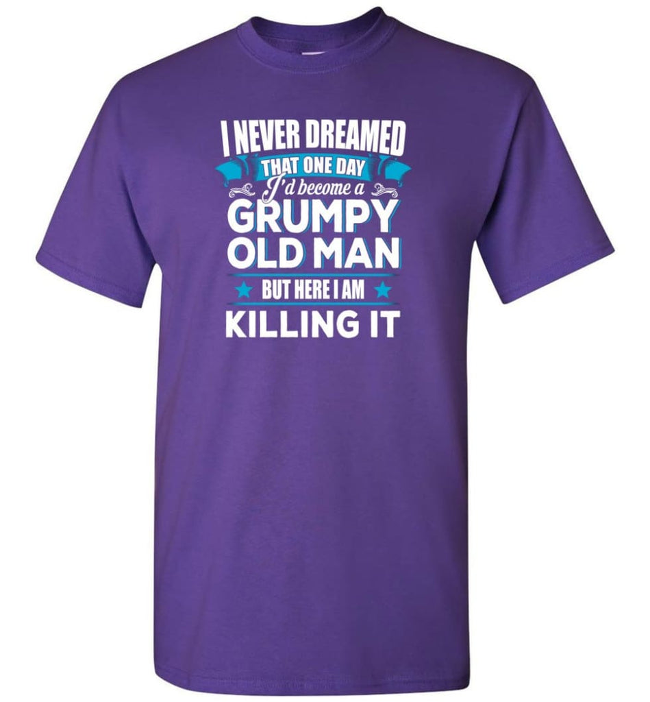 Grumpy Old Man Shirt I Never Dreamed I Become But Here I'M Killing It T-Shirt - Purple / S