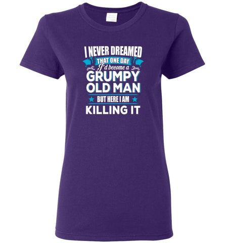 Grumpy Old Man Shirt I Never Dreamed I Become But Here I'm Killing It Women Tee - Purple / M