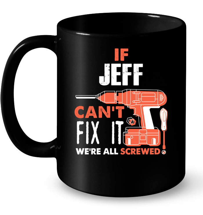If Jeff Can't Fix It We're All Screwed Custom Name Black Mug 1