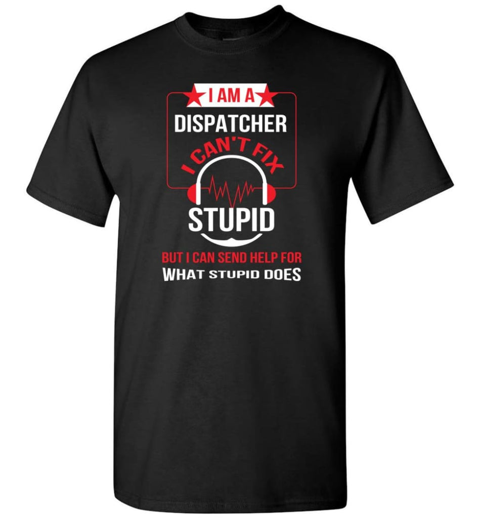 I Am A Dispatcher I Can't Fix Stupid T-Shirt - Black / S
