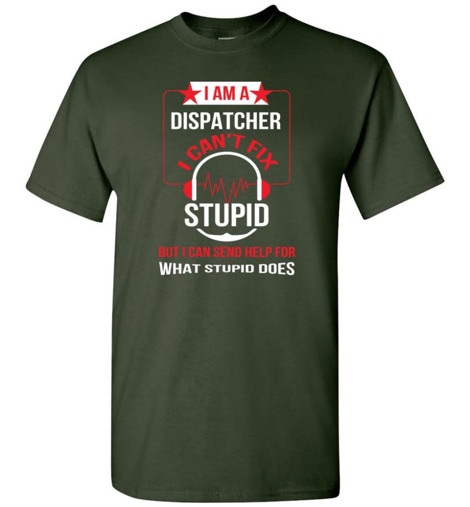 I Am A Dispatcher I Can't Fix Stupid T-Shirt - Forest Green / S