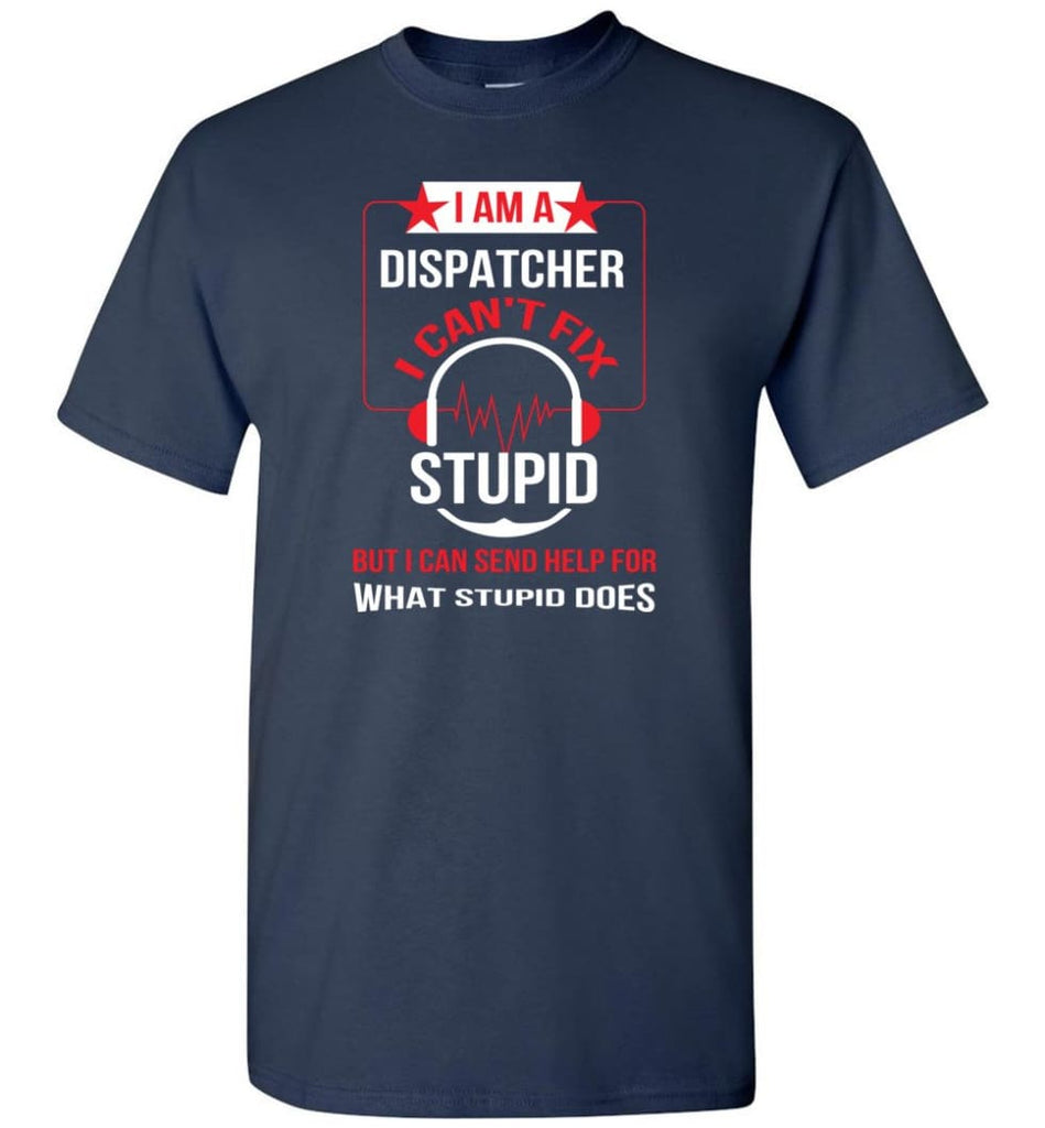 I Am A Dispatcher I Can't Fix Stupid T-Shirt - Navy / S