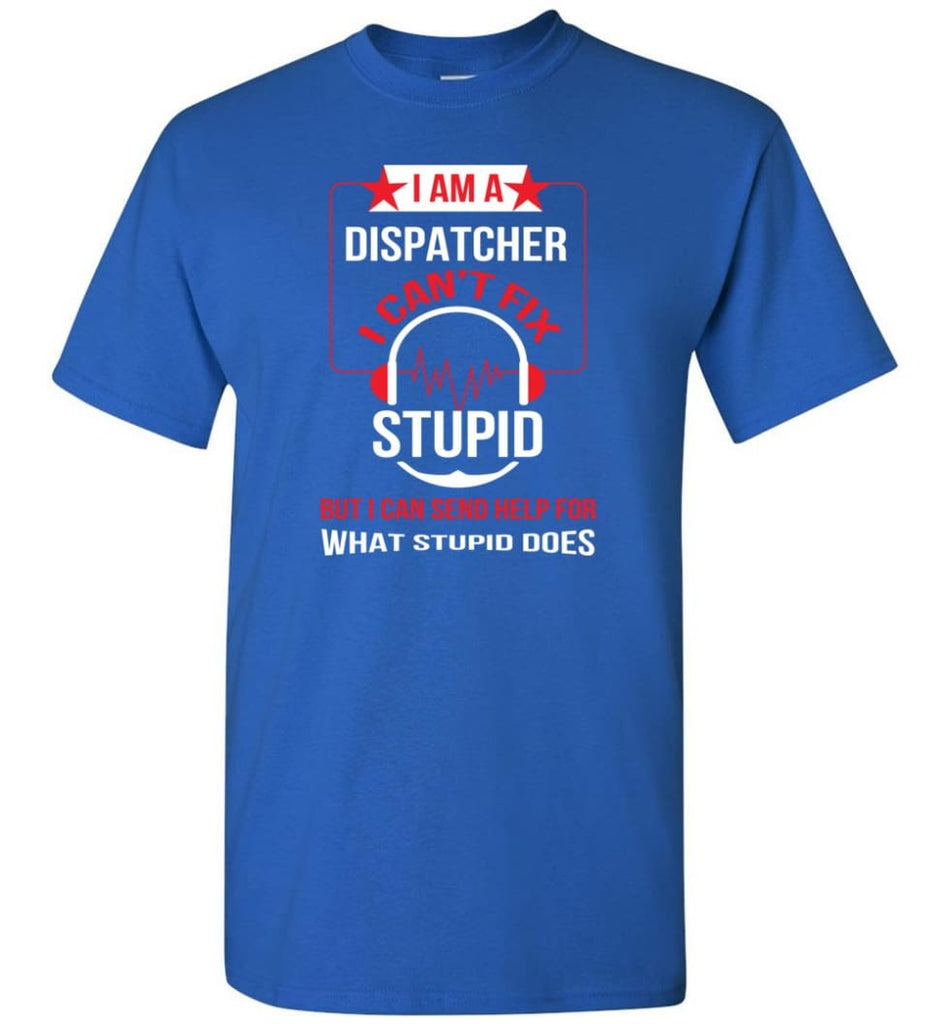 I Am A Dispatcher I Can't Fix Stupid T-Shirt - Royal / S