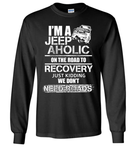 I am A Jeep aholic On The Road To Recovery Gildan Long Sleeve T-Shirt - Black / S