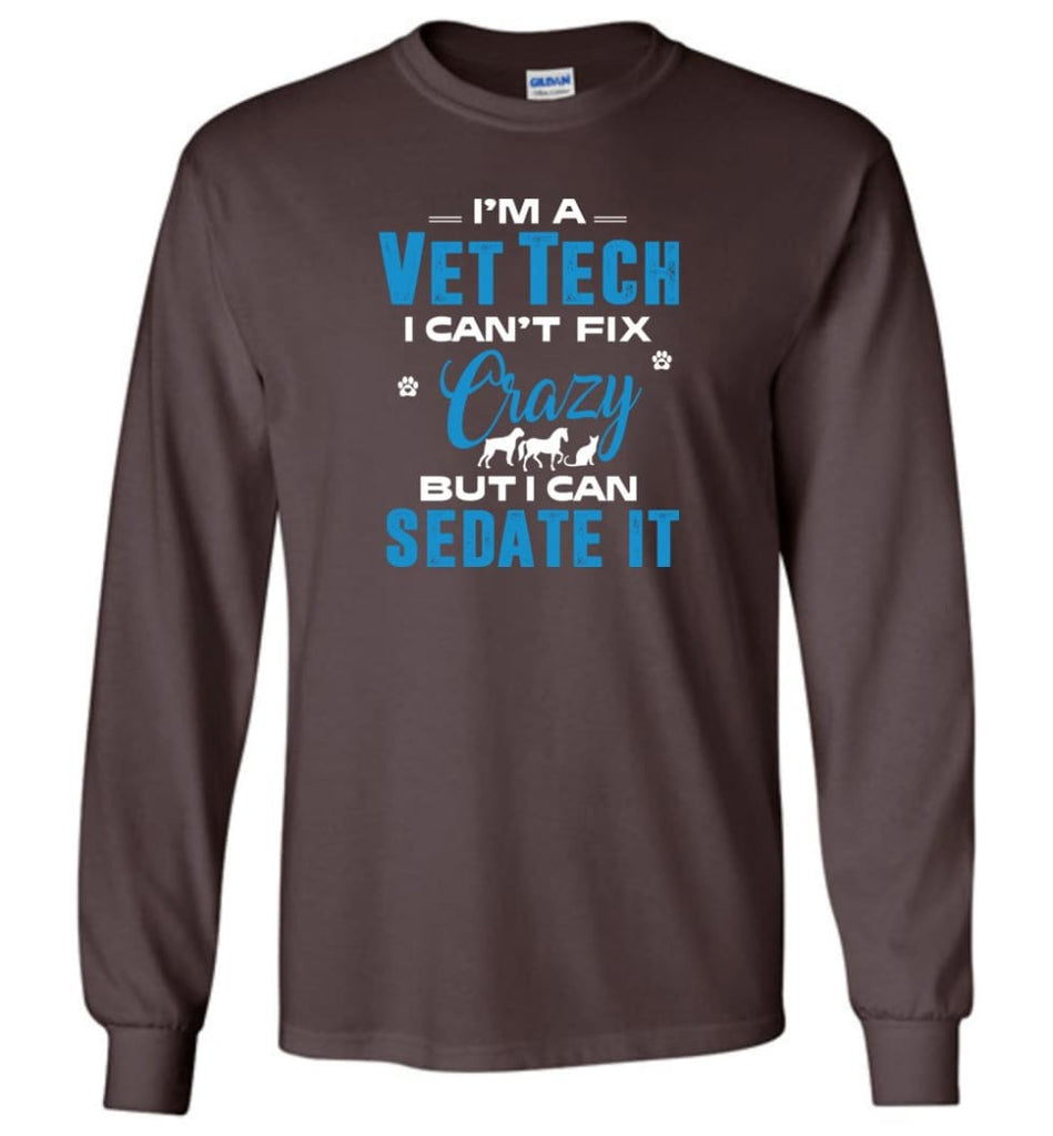 I Am A Vet Tech I Can't Fix Crazy Long Sleeve T-Shirt - Dark Chocolate / M