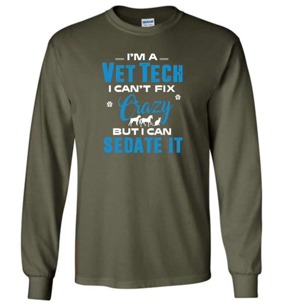 I Am A Vet Tech I Can't Fix Crazy Long Sleeve T-Shirt - Military Green / M