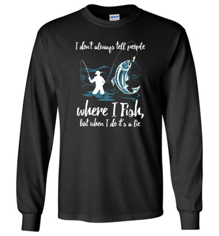 I Don'T Always Tell People Where I Fish When I Do It'S A Lie Long Sleeve T-Shirt - Black / M