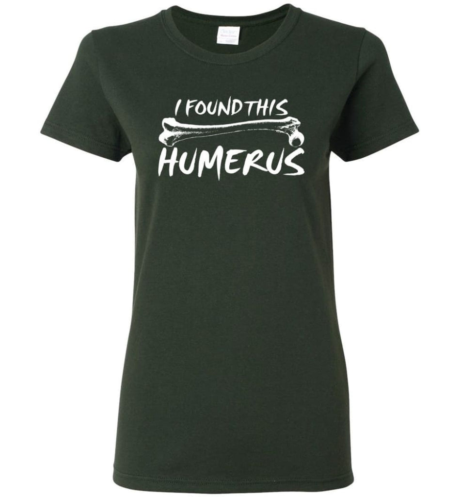 I Found This Humerus Funny Quote Women Tee - Forest Green / M