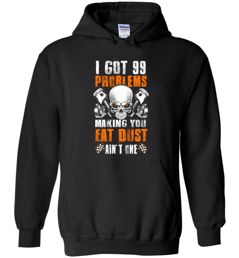 I Got 99 Problems Making You Eat Dust Ain't One Shirt - Hoodie - Black / M