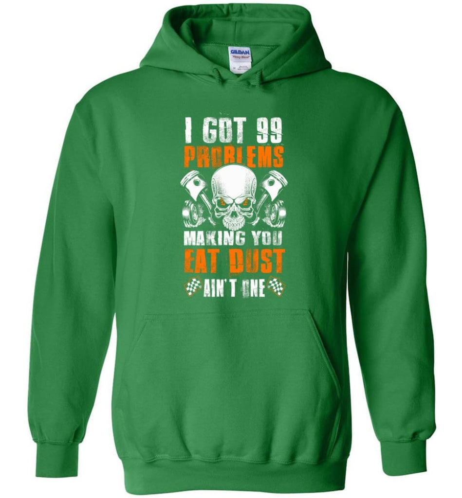 I Got 99 Problems Making You Eat Dust Ain't One Shirt - Hoodie - Irish Green / M