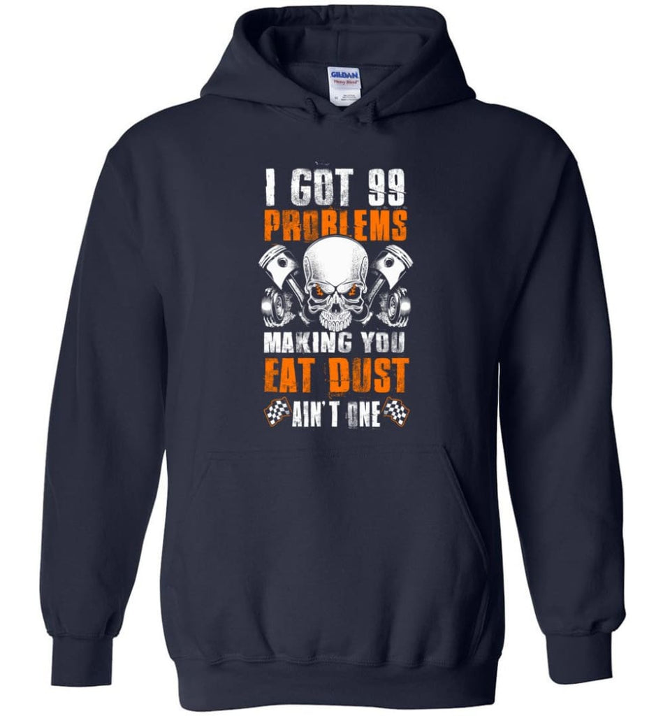 I Got 99 Problems Making You Eat Dust Ain't One Shirt - Hoodie - Navy / M