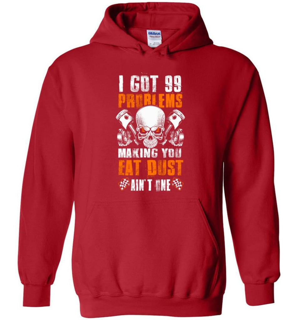I Got 99 Problems Making You Eat Dust Ain't One Shirt - Hoodie - Red / M