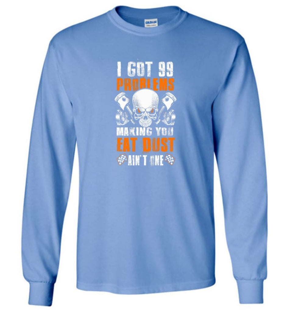 I Got 99 Problems Making You Eat Dust Ain't One Shirt - Long Sleeve T-Shirt - Carolina Blue / M