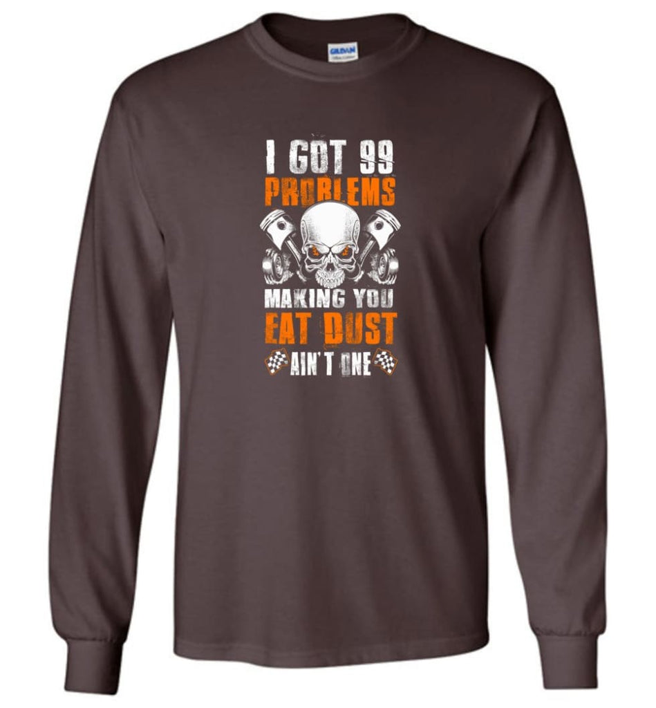 I Got 99 Problems Making You Eat Dust Ain't One Shirt - Long Sleeve T-Shirt - Dark Chocolate / M