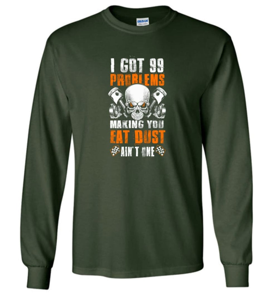 I Got 99 Problems Making You Eat Dust Ain't One Shirt - Long Sleeve T-Shirt - Forest Green / M