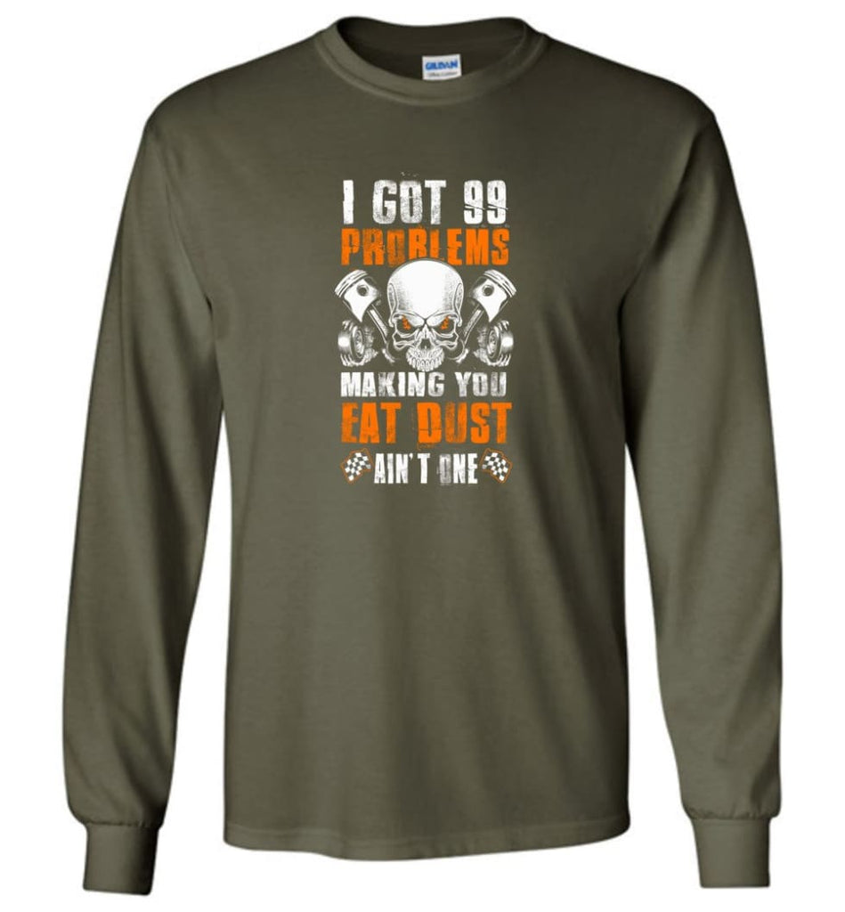 I Got 99 Problems Making You Eat Dust Ain't One Shirt - Long Sleeve T-Shirt - Military Green / M