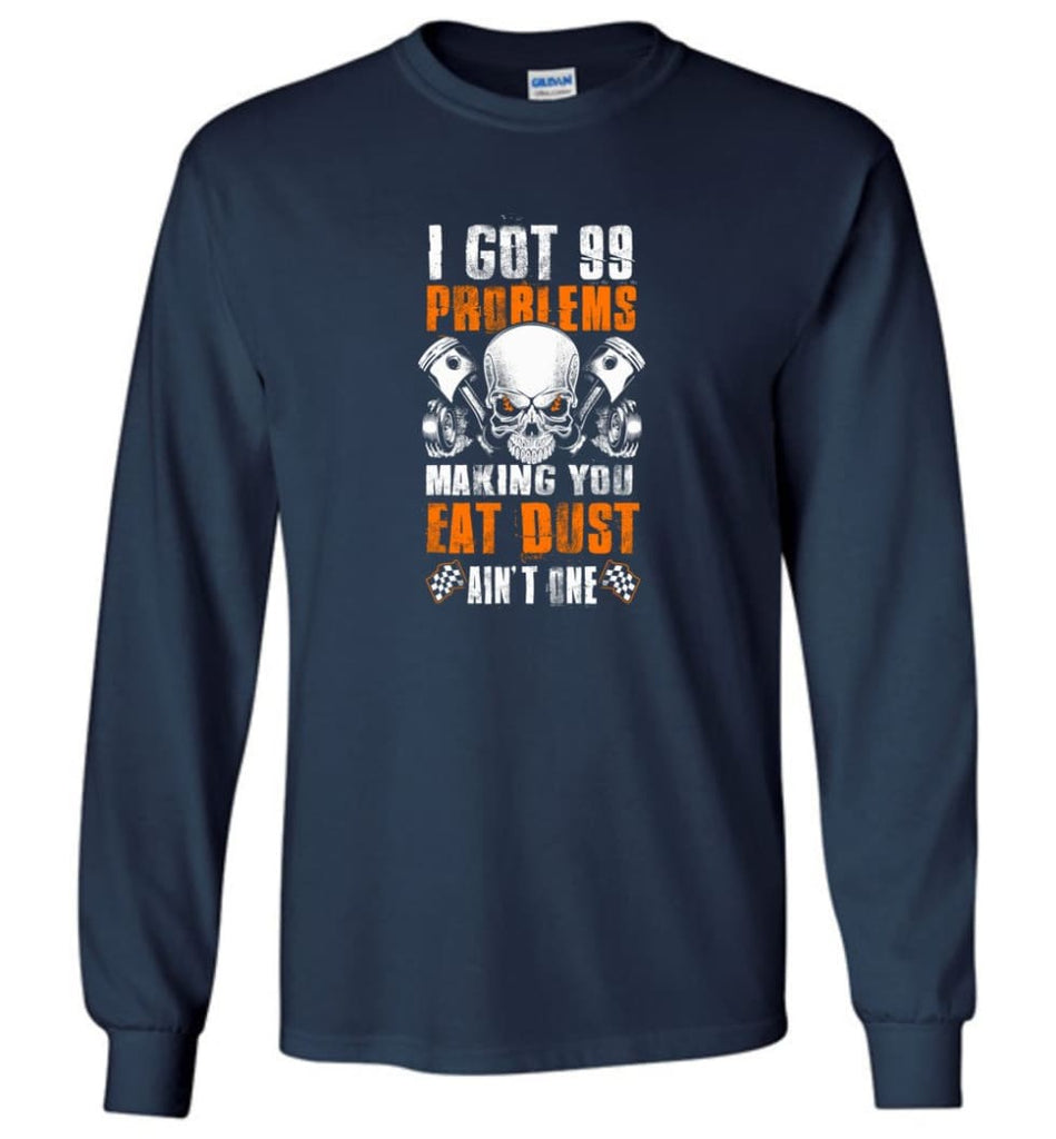I Got 99 Problems Making You Eat Dust Ain't One Shirt - Long Sleeve T-Shirt - Navy / M