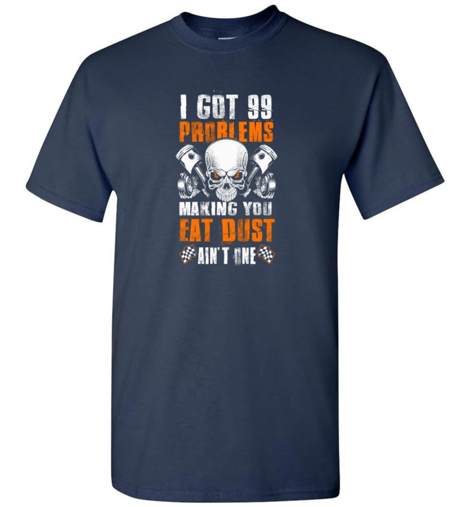 I Got 99 Problems Making You Eat Dust Ain't One Shirt - Short Sleeve T-Shirt - Navy / S