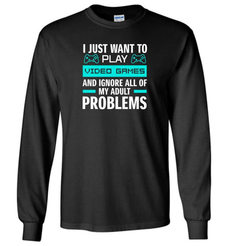 I Just Want To Play Video Games And Ignore All Of My Adult Problems - Long Sleeve - Black / M - Long Sleeve