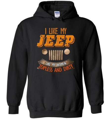 I Like My Jeep Like My Women Topless and Dirty Funny Mudding 4x4 Offroad - Hoodie - Black / M - Hoodie