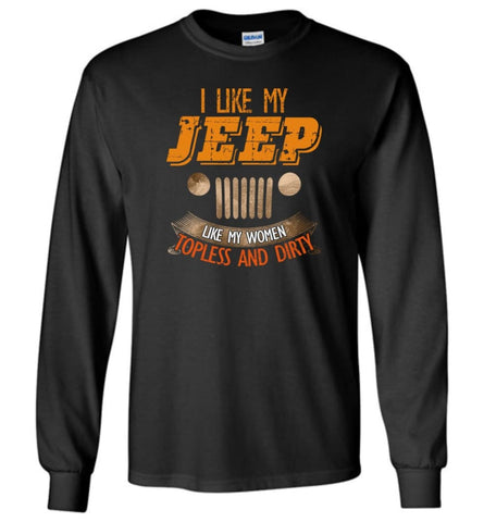 I Like My Jeep Like My Women Topless and Dirty Funny Mudding 4x4 Offroad - Long Sleeve - Black / M - Long Sleeve