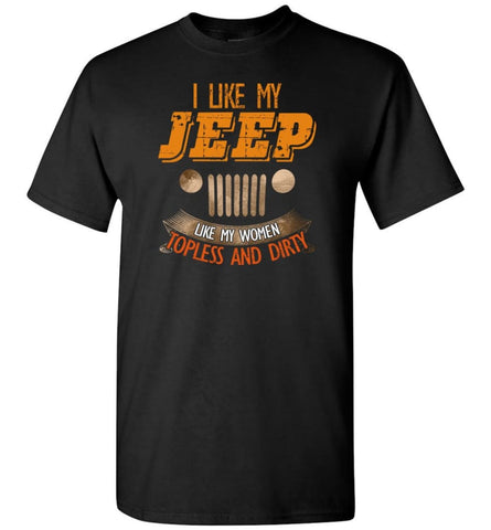I Like My Jeep Like My Women Topless and Dirty Funny Mudding 4x4 Offroad - T-Shirt - Black / S - T-Shirt
