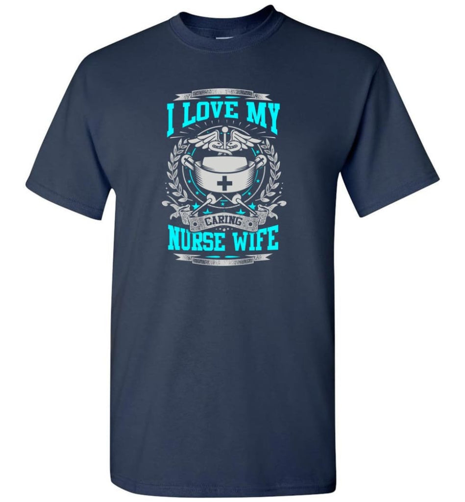 I Love My Caring Nurse Wife Shirt - Short Sleeve T-Shirt - Navy / S
