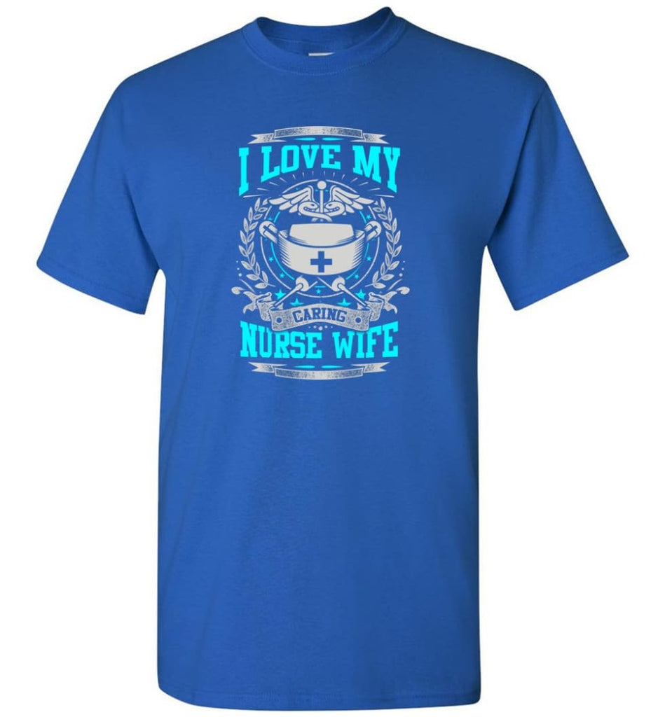I Love My Caring Nurse Wife Shirt - Short Sleeve T-Shirt - Royal / S