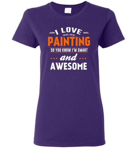 I Love Painting So You Know I'M Smart And Awesome Women Tee - Purple / M