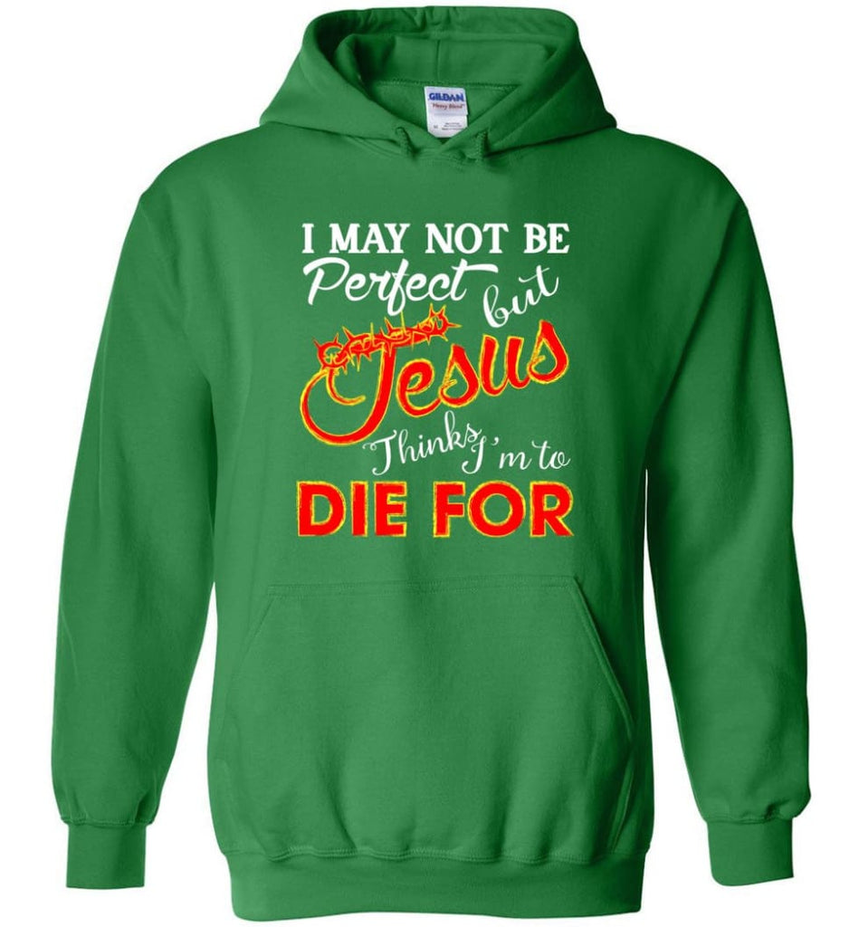 I May Not Be Perfect But Jesus Thinks I'm To Die For Hoodie - Irish Green / M