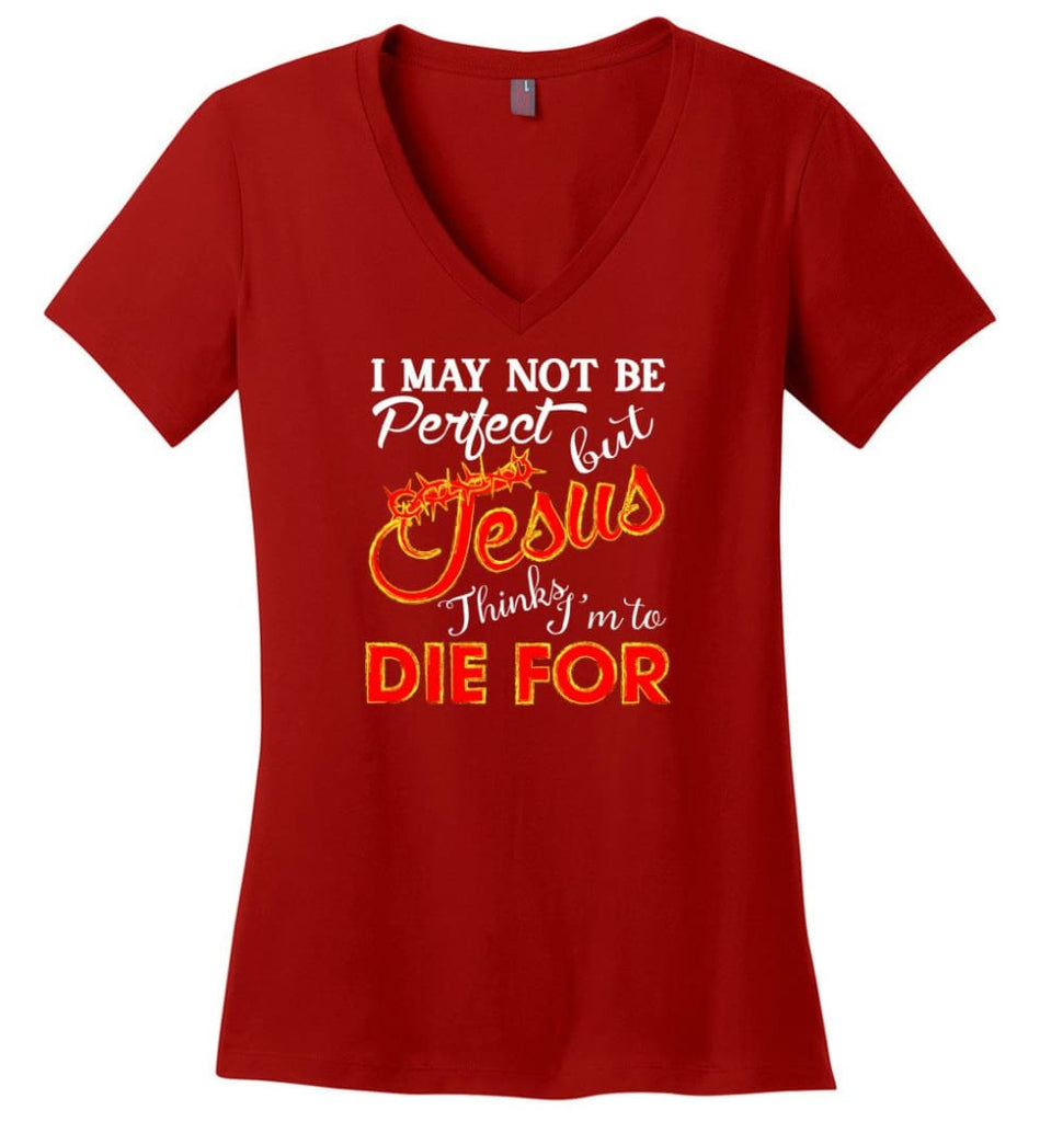I May Not Be Perfect But Jesus Thinks I'm To Die For Ladies V-Neck - Red / M